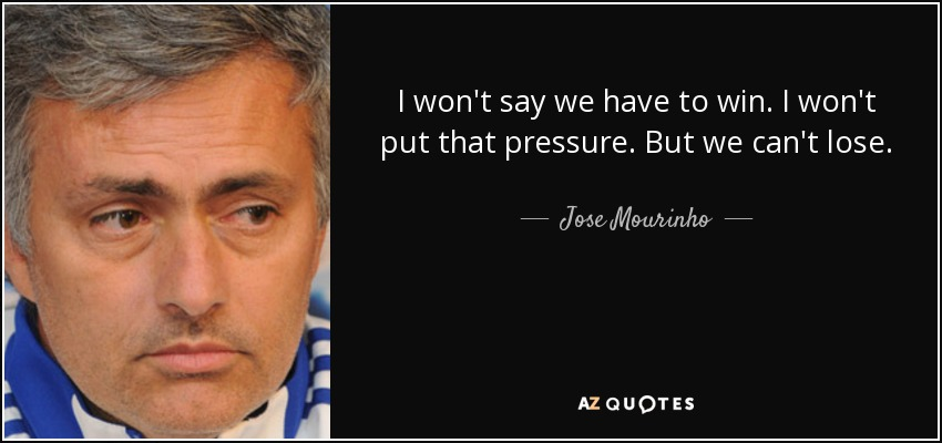I won't say we have to win. I won't put that pressure. But we can't lose. - Jose Mourinho