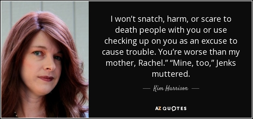 "I won't snatch, harm, or scare to death people with you or use checking up on you as an excuse to cause trouble. You're worse than my mother, Rachel."" ""Mine, too,"" Jenks muttered. - Kim Harrison"