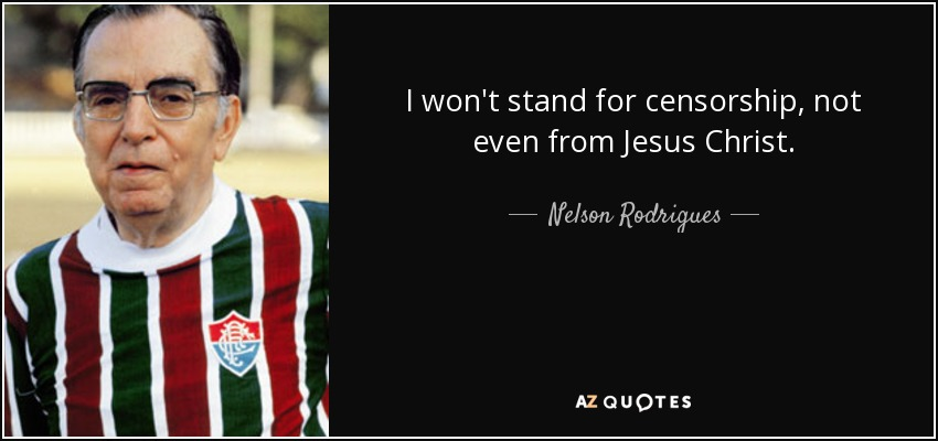 I won't stand for censorship, not even from Jesus Christ. - Nelson Rodrigues