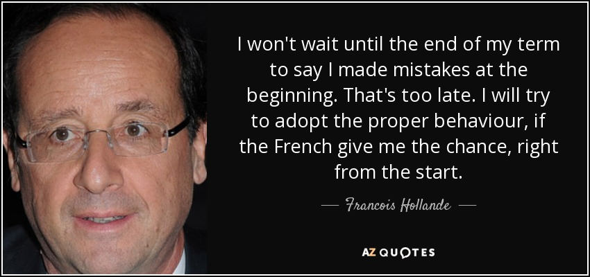 I won't wait until the end of my term to say I made mistakes at the beginning. That's too late. I will try to adopt the proper behaviour, if the French give me the chance, right from the start. - Francois Hollande