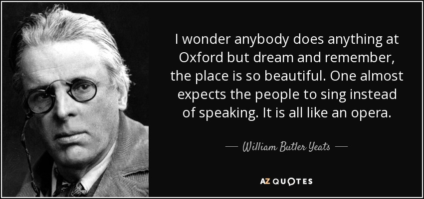 I wonder anybody does anything at Oxford but dream and remember, the place is so beautiful. One almost expects the people to sing instead of speaking. It is all like an opera. - William Butler Yeats