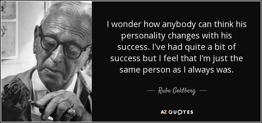I wonder how anybody can think his personality changes with his success. I've had quite a bit of success but I feel that I'm just the same person as I always was. - Rube Goldberg