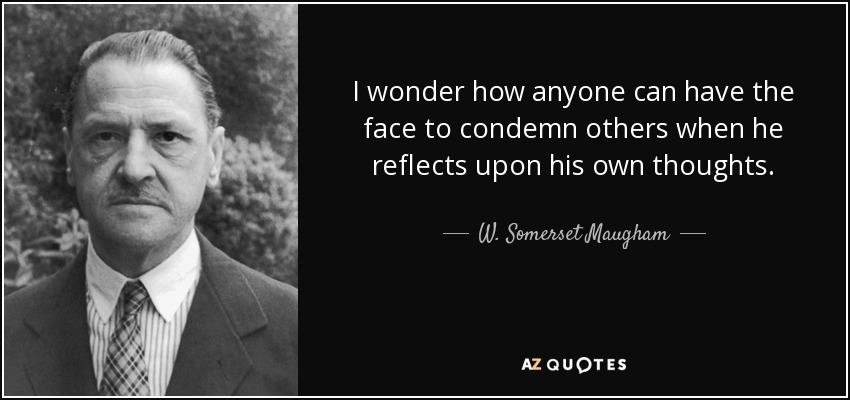 I wonder how anyone can have the face to condemn others when he reflects upon his own thoughts. - W. Somerset Maugham