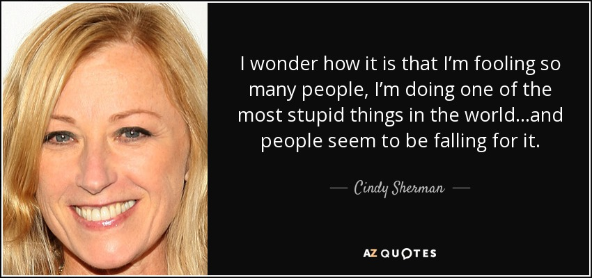 I wonder how it is that I'm fooling so many people, I'm doing one of the most stupid things in the world…and people seem to be falling for it. - Cindy Sherman