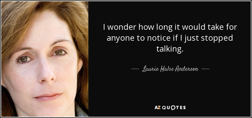 I wonder how long it would take for anyone to notice if I just stopped talking. - Laurie Halse Anderson