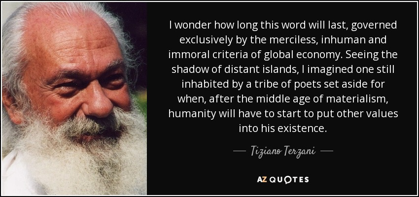 I wonder how long this word will last, governed exclusively by the merciless, inhuman and immoral criteria of global economy. Seeing the shadow of distant islands, I imagined one still inhabited by a tribe of poets set aside for when, after the middle age of materialism, humanity will have to start to put other values into his existence. - Tiziano Terzani