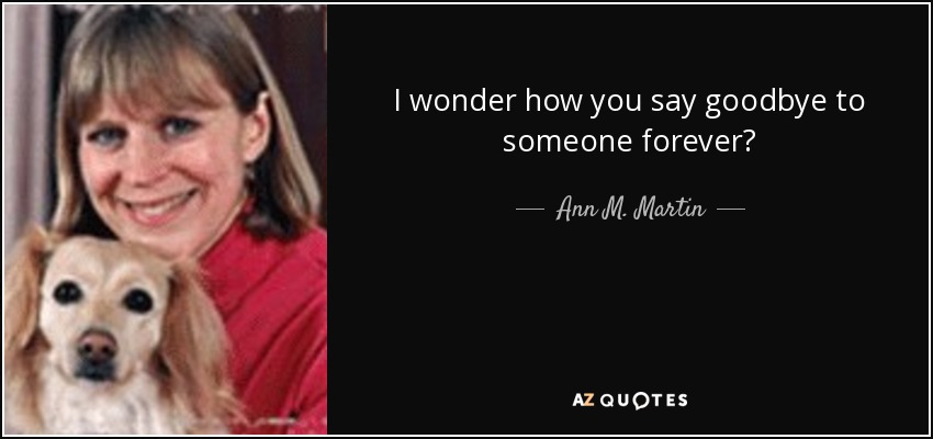 I wonder how you say goodbye to someone forever? - Ann M. Martin