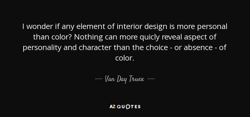 van day truex quote i wonder if any element of interior design is