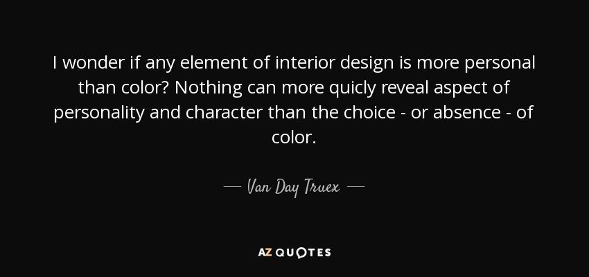 Van Day Truex quote I wonder if any element of interior design is