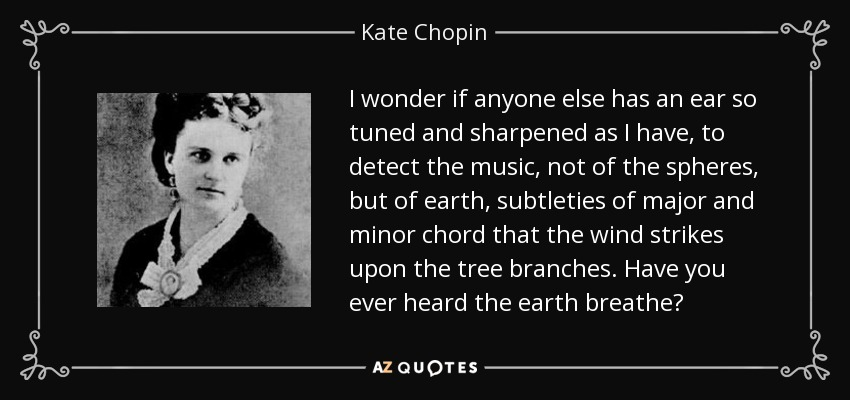I wonder if anyone else has an ear so tuned and sharpened as I have, to detect the music, not of the spheres, but of earth, subtleties of major and minor chord that the wind strikes upon the tree branches. Have you ever heard the earth breathe? - Kate Chopin