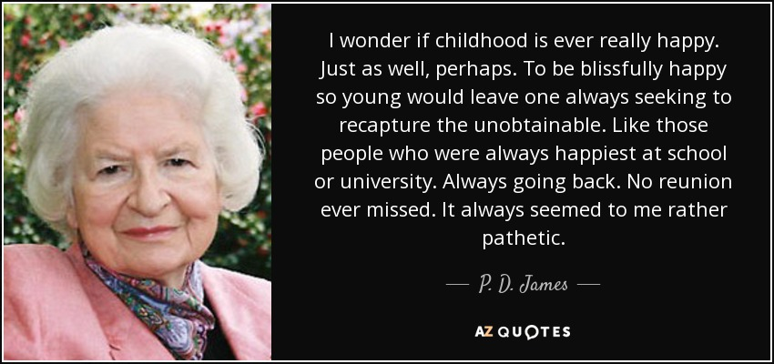 I wonder if childhood is ever really happy. Just as well, perhaps. To be blissfully happy so young would leave one always seeking to recapture the unobtainable. Like those people who were always happiest at school or university. Always going back. No reunion ever missed. It always seemed to me rather pathetic. - P. D. James