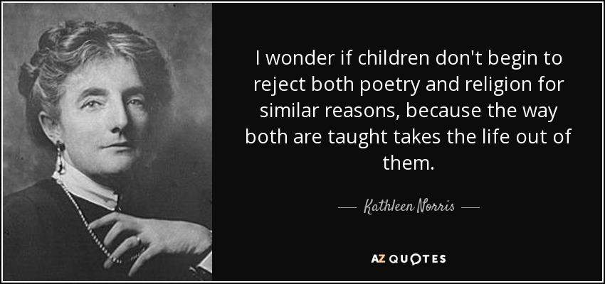 I wonder if children don't begin to reject both poetry and religion for similar reasons, because the way both are taught takes the life out of them. - Kathleen Norris