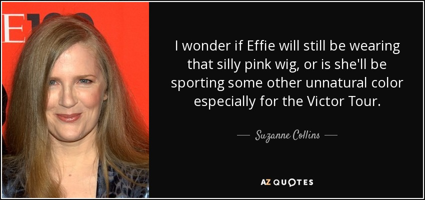 I wonder if Effie will still be wearing that silly pink wig, or is she'll be sporting some other unnatural color especially for the Victor Tour. - Suzanne Collins