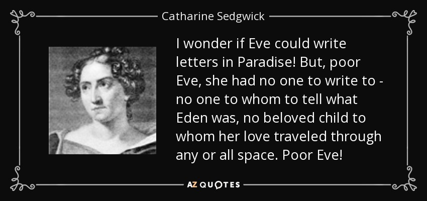 I wonder if Eve could write letters in Paradise! But, poor Eve, she had no one to write to - no one to whom to tell what Eden was, no beloved child to whom her love traveled through any or all space. Poor Eve! - Catharine Sedgwick