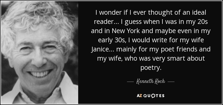 I wonder if I ever thought of an ideal reader... I guess when I was in my 20s and in New York and maybe even in my early 30s, I would write for my wife Janice... mainly for my poet friends and my wife, who was very smart about poetry. - Kenneth Koch