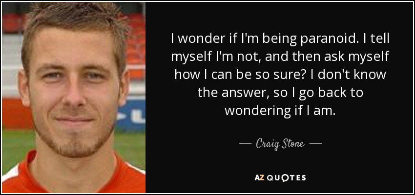 I wonder if I'm being paranoid. I tell myself I'm not, and then ask myself how I can be so sure? I don't know the answer, so I go back to wondering if I am. - Craig Stone