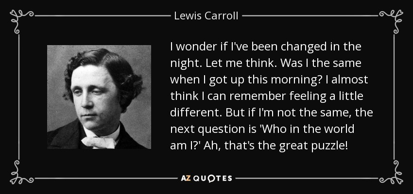 I wonder if I've been changed in the night. Let me think. Was I the same when I got up this morning? I almost think I can remember feeling a little different. But if I'm not the same, the next question is 'Who in the world am I?' Ah, that's the great puzzle! - Lewis Carroll