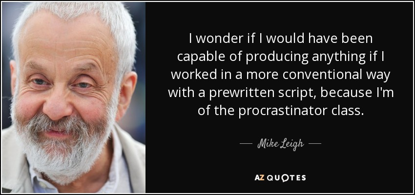 I wonder if I would have been capable of producing anything if I worked in a more conventional way with a prewritten script, because I'm of the procrastinator class. - Mike Leigh
