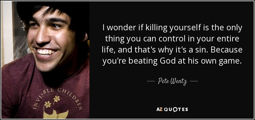 Killing Yourself Quotes Beauteous Pete Wentz Quote I Wonder If Killing Yourself Is The Only Thing