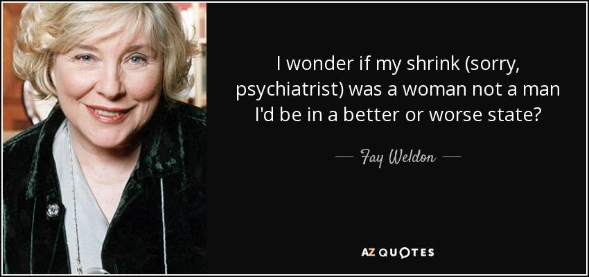 I wonder if my shrink (sorry, psychiatrist) was a woman not a man I'd be in a better or worse state? - Fay Weldon
