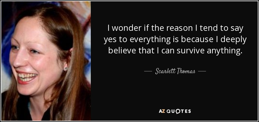I wonder if the reason I tend to say yes to everything is because I deeply believe that I can survive anything. - Scarlett Thomas