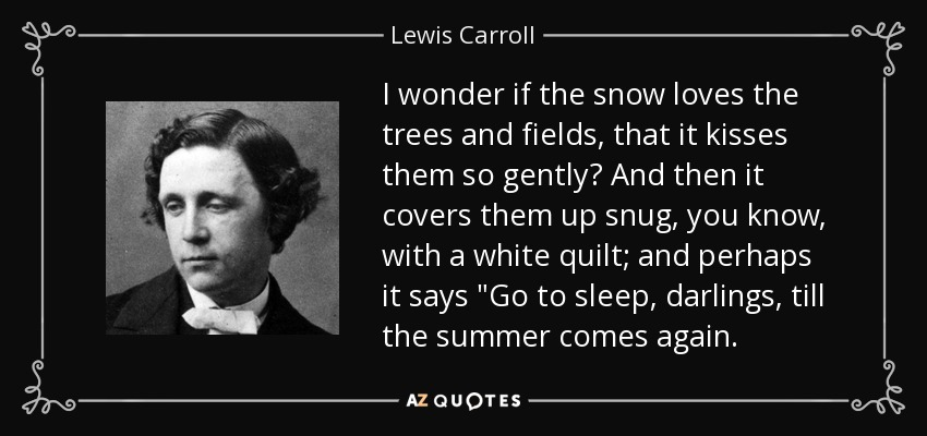 I wonder if the snow loves the trees and fields, that it kisses them so gently? And then it covers them up snug, you know, with a white quilt; and perhaps it says