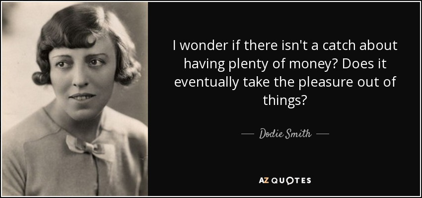 I wonder if there isn't a catch about having plenty of money? Does it eventually take the pleasure out of things? - Dodie Smith