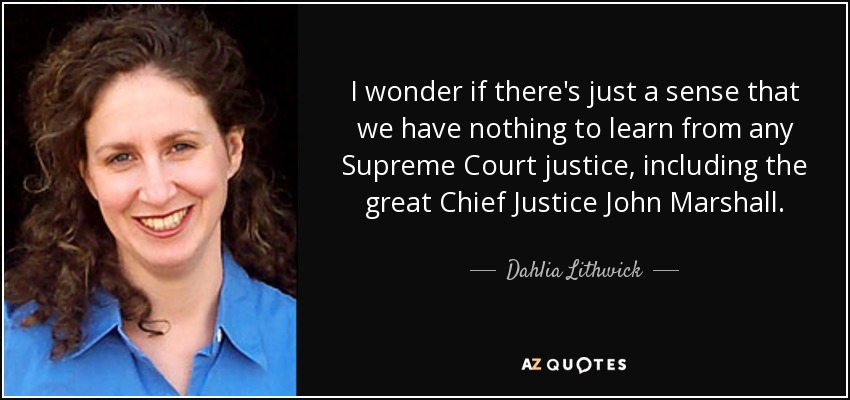I wonder if there's just a sense that we have nothing to learn from any Supreme Court justice, including the great Chief Justice John Marshall. - Dahlia Lithwick