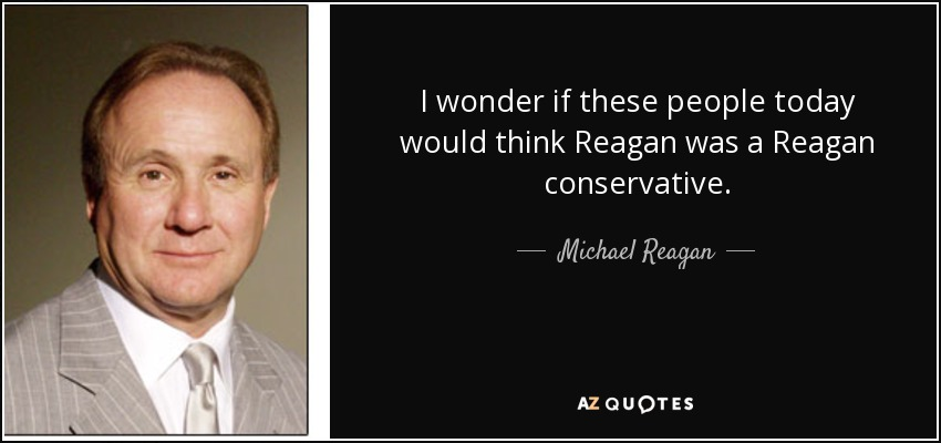 I wonder if these people today would think Reagan was a Reagan conservative. - Michael Reagan
