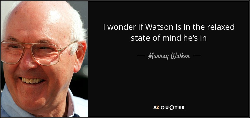 I wonder if Watson is in the relaxed state of mind he's in - Murray Walker