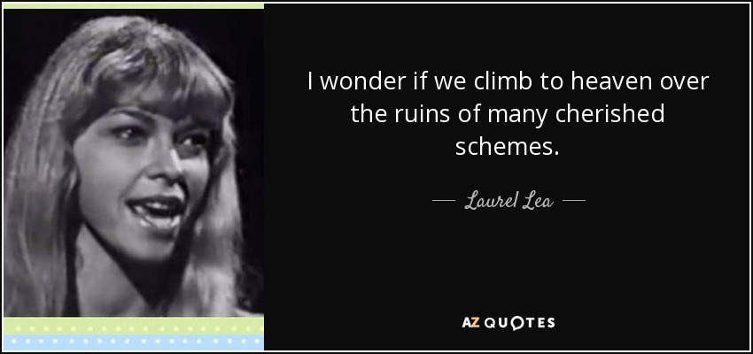 I wonder if we climb to heaven over the ruins of many cherished schemes. - Laurel Lea