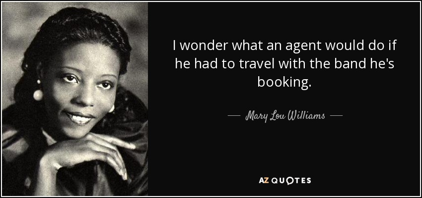 I wonder what an agent would do if he had to travel with the band he's booking. - Mary Lou Williams
