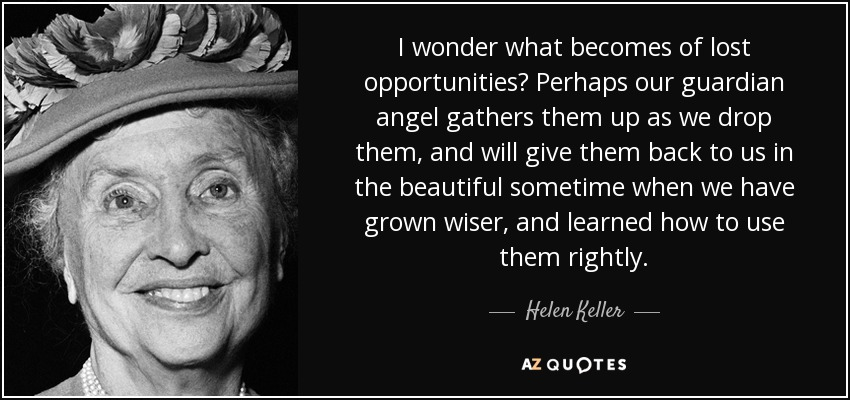 I wonder what becomes of lost opportunities? Perhaps our guardian angel gathers them up as we drop them, and will give them back to us in the beautiful sometime when we have grown wiser, and learned how to use them rightly. - Helen Keller