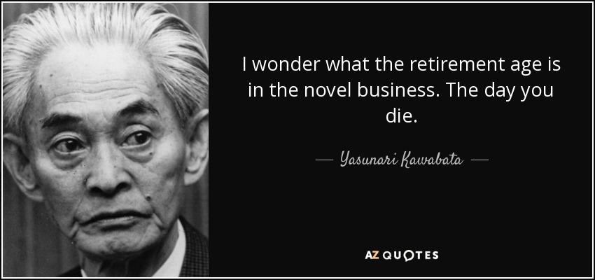 I wonder what the retirement age is in the novel business. The day you die. - Yasunari Kawabata
