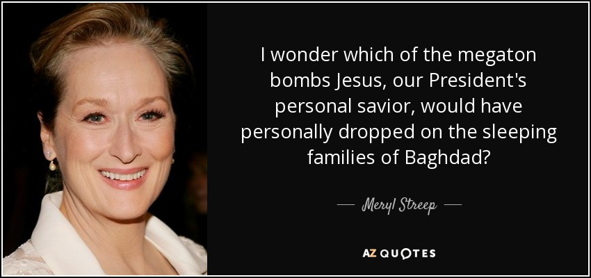 I wonder which of the megaton bombs Jesus, our President's personal savior, would have personally dropped on the sleeping families of Baghdad? - Meryl Streep