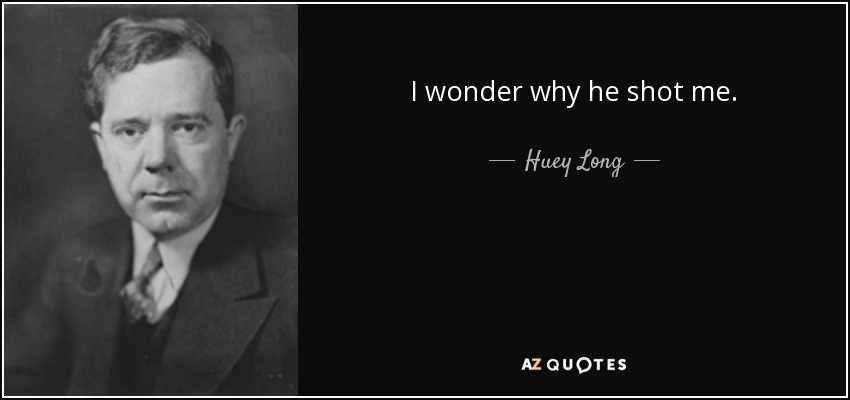 I wonder why he shot me ? - Huey Long