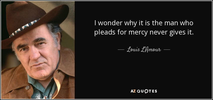 I wonder why it is the man who pleads for mercy never gives it. - Louis L'Amour