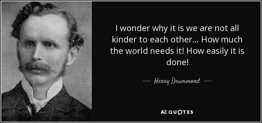 I wonder why it is we are not all kinder to each other ... How much the world needs it! How easily it is done! - Henry Drummond