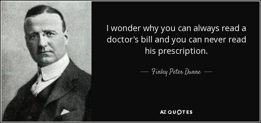 I wonder why you can always read a doctor's bill and you can never read his prescription. - Finley Peter Dunne
