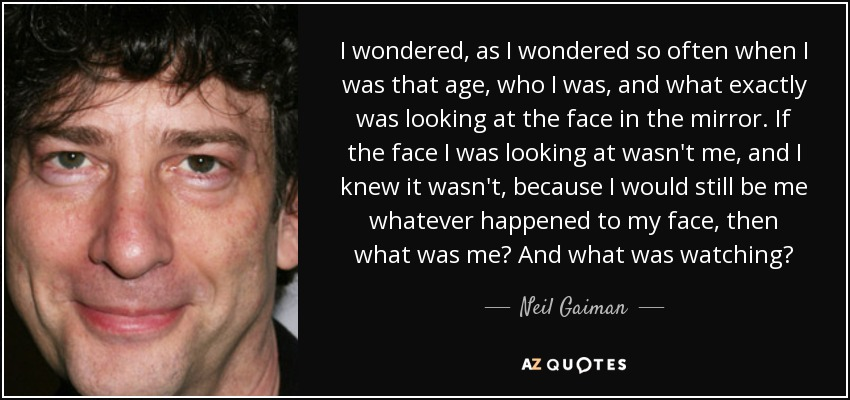 I wondered, as I wondered so often when I was that age, who I was, and what exactly was looking at the face in the mirror. If the face I was looking at wasn't me, and I knew it wasn't, because I would still be me whatever happened to my face, then what was me? And what was watching? - Neil Gaiman