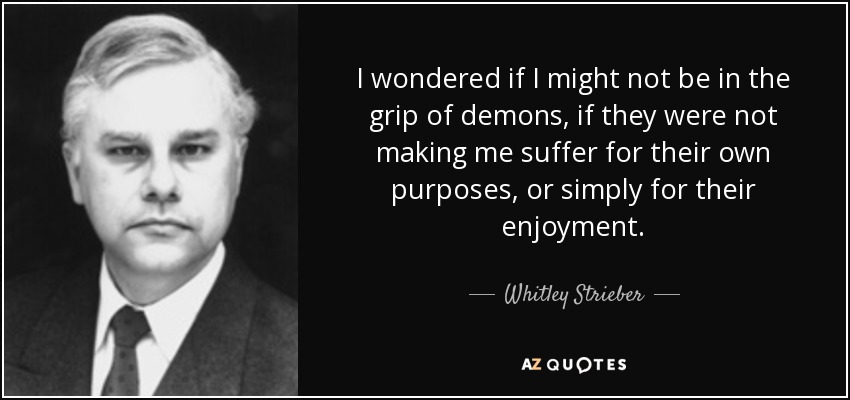 I wondered if I might not be in the grip of demons, if they were not making me suffer for their own purposes, or simply for their enjoyment. - Whitley Strieber