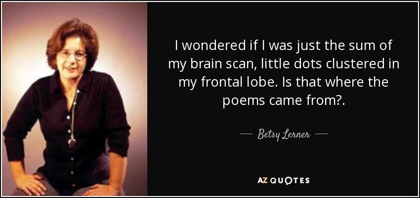I wondered if I was just the sum of my brain scan, little dots clustered in my frontal lobe. Is that where the poems came from?. - Betsy Lerner