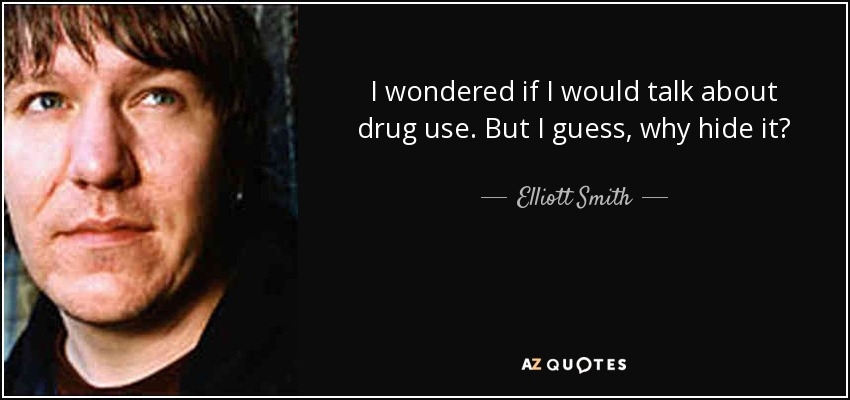 I wondered if I would talk about drug use. But I guess, why hide it? - Elliott Smith