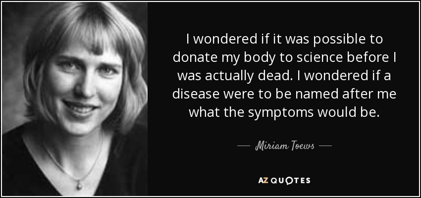 I wondered if it was possible to donate my body to science before I was actually dead. I wondered if a disease were to be named after me what the symptoms would be. - Miriam Toews