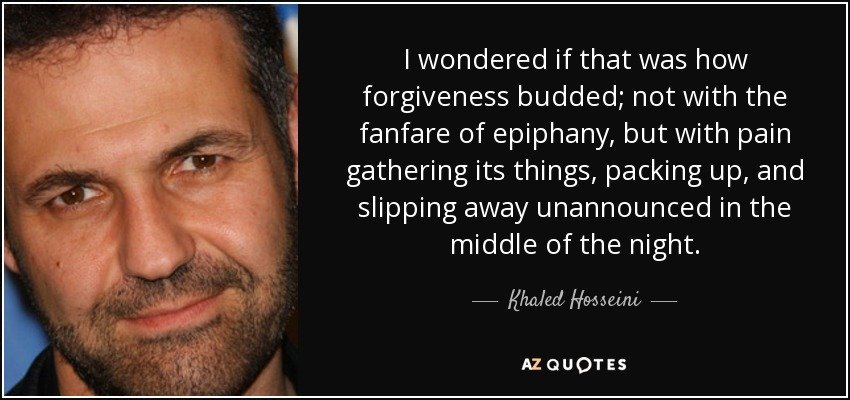 I wondered if that was how forgiveness budded; not with the fanfare of epiphany, but with pain gathering its things, packing up, and slipping away unannounced in the middle of the night. - Khaled Hosseini