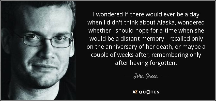 I wondered if there would ever be a day when I didn't think about Alaska, wondered whether I should hope for a time when she would be a distant memory - recalled only on the anniversary of her death, or maybe a couple of weeks after, remembering only after having forgotten. - John Green