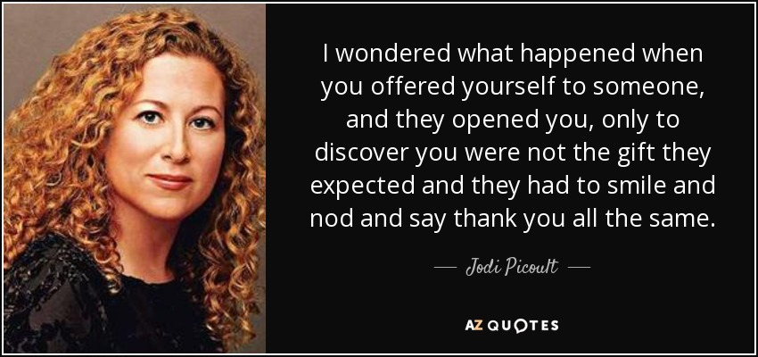 I wondered what happened when you offered yourself to someone, and they opened you, only to discover you were not the gift they expected and they had to smile and nod and say thank you all the same. - Jodi Picoult