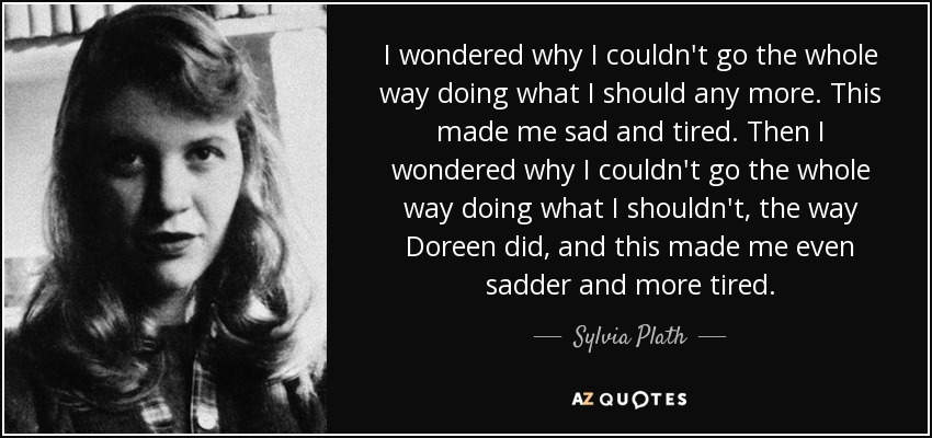 I wondered why I couldn't go the whole way doing what I should any more. This made me sad and tired. Then I wondered why I couldn't go the whole way doing what I shouldn't, the way Doreen did, and this made me even sadder and more tired. - Sylvia Plath