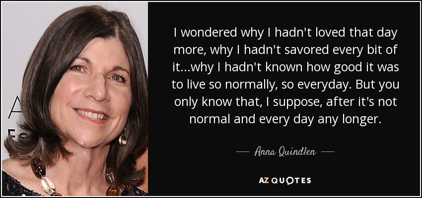 I wondered why I hadn't loved that day more, why I hadn't savored every bit of it...why I hadn't known how good it was to live so normally, so everyday. But you only know that, I suppose, after it's not normal and every day any longer. - Anna Quindlen