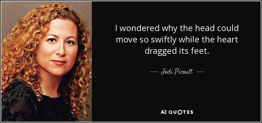 I wondered why the head could move so swiftly while the heart dragged its feet. - Jodi Picoult